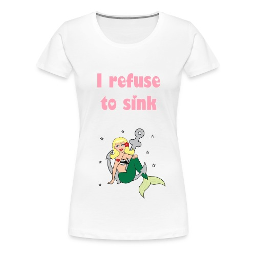 I refuse to sink - Women's Premium T-Shirt