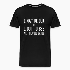 I may be old but I got to see all the cool bands T-Shirts
