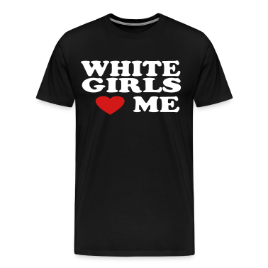 WHITE GIRLS LOVE ME T-Shirts