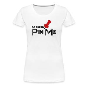 Women's Go Ahead Pin Me T-Shirt - Women's Premium T-Shirt