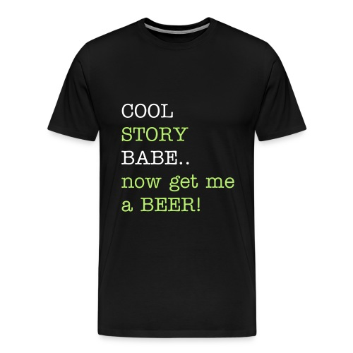 Cool Story Babe..Now Get Me A BEER Funny T-Shirt! - Men's Premium T-Shirt