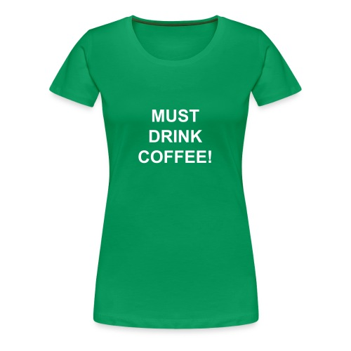 must drink coffee - Women's Premium T-Shirt