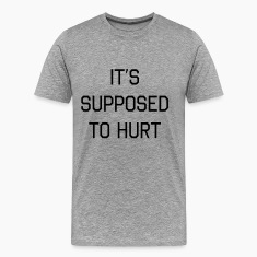 It's supposed to hurt T-Shirts