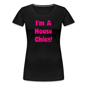 I'm A House Chica ! Original Version - Women's Premium T-Shirt