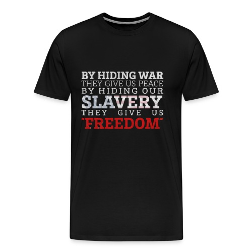 By Hiding War, The Give Us Peace. By Hiding our Slavery, they give us Freedom - Men's Premium T-Shirt