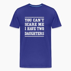 You can't scare me I have two daughters T-Shirts