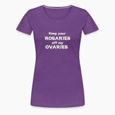 Keep Your Rosaries off my Ovaries Women's T-Shirts
