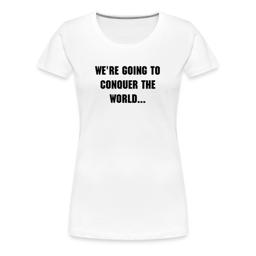 We're going to conquer the world women's tee - Women's Premium T-Shirt