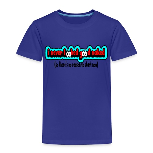 nakedineverlookedgoodnakednoreasontostar - Toddler Premium T-Shirt