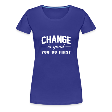 Change is Good. You Go First Women's T-Shirts