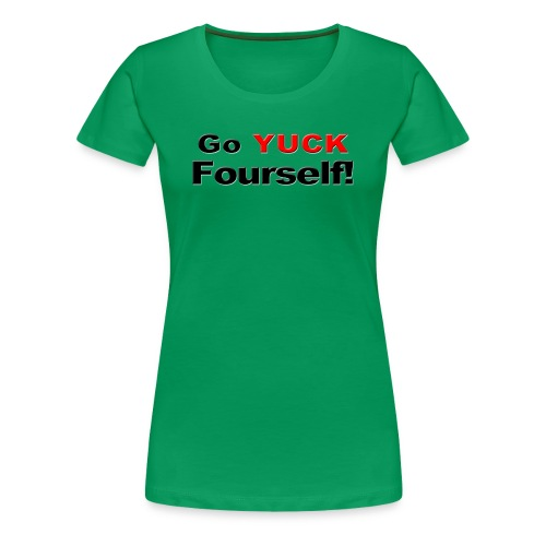 Go Yuck Fourself - Women's Premium T-Shirt