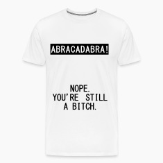 abracadabra - nope. you're still a bitch T-Shirts