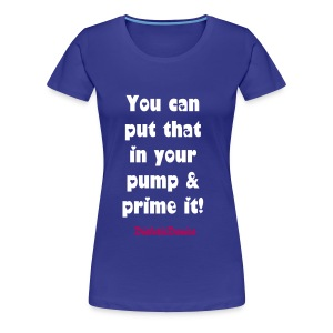 You Can Put That In Your Pump - Women's Blue  - Women's Premium T-Shirt