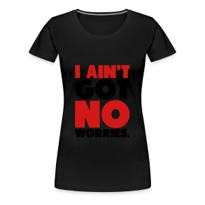 I Ain't Got NO Worries Tee - Women's Premium T-Shirt