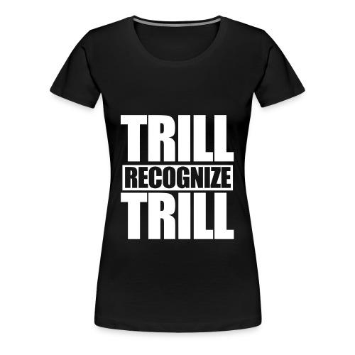 Trill Recognize Trill Tee - Women's Premium T-Shirt