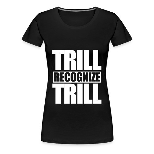 Trill Recognize Trill Tee - Women's Premium T-Shirt