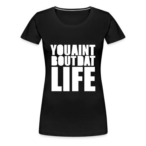 You Ain't Bout Dat Life Tee - Women's Premium T-Shirt