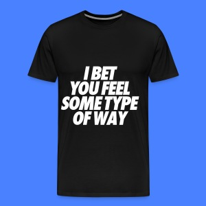 I Bet You Feel Some Type Of Way T-Shirts - Men's Premium T-Shirt