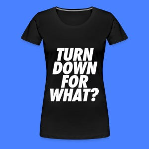 Turn Down For What? Women's T-Shirts - Women's Premium T-Shirt
