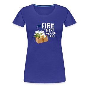 Fire the Next Manager, Too - Women's Premium T-Shirt