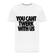 T-Shirts ~ Men's Premium T-Shirt ~ You Can't Twerk With Us T-Shirts