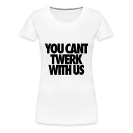 Women's T-Shirts ~ Women's Premium T-Shirt ~ You Can't Twerk With Us Women's T-Shirts