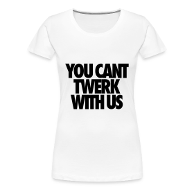 You Can't Twerk With Us Women's T-Shirts ~ 1854