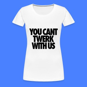 You Can't Twerk With Us Women's T-Shirts - Women's Premium T-Shirt