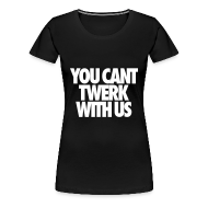 T-Shirts ~ Women's Premium T-Shirt ~ You Can't Twerk With Us Women's T-Shirts