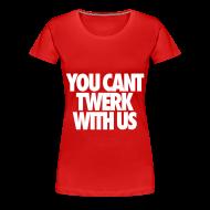 Women's T-Shirts ~ Women's Premium T-Shirt ~ You Can't Twerk With Us Women's T-Shirts