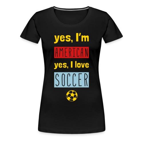 Yes I'm American, Yes I Love Soccer Women's T-Shirt - Women's Premium T-Shirt