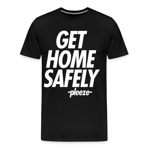 GET HOME SAFELY -PLEEZE- - Men's Premium T-Shirt