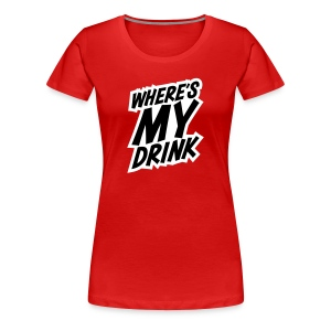 Where's My Drink - Women's Premium T-Shirt