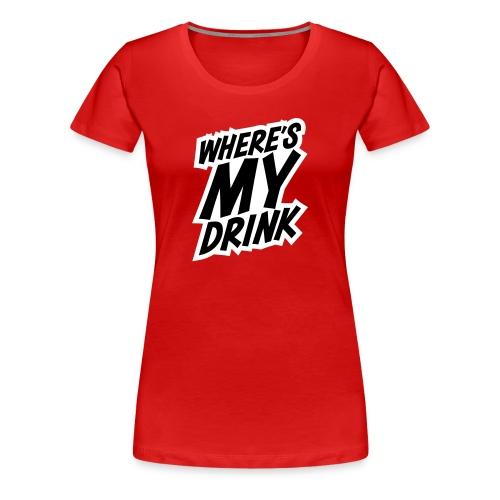 Where's My Drink - Women's Premium T-Shirt
