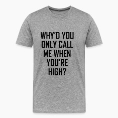 Why'd You Only Call Me When You're High? T-Shirts