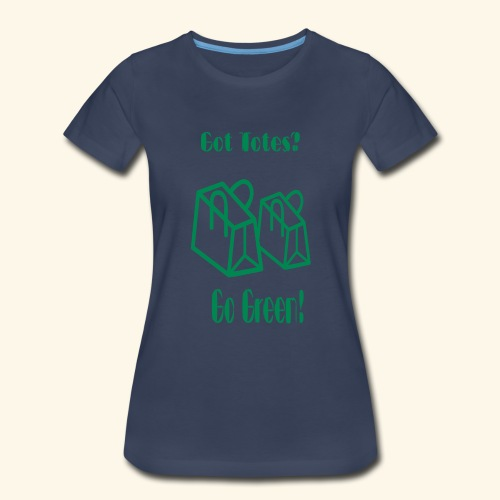 Got Totes? Go Green! - Women's Premium T-Shirt