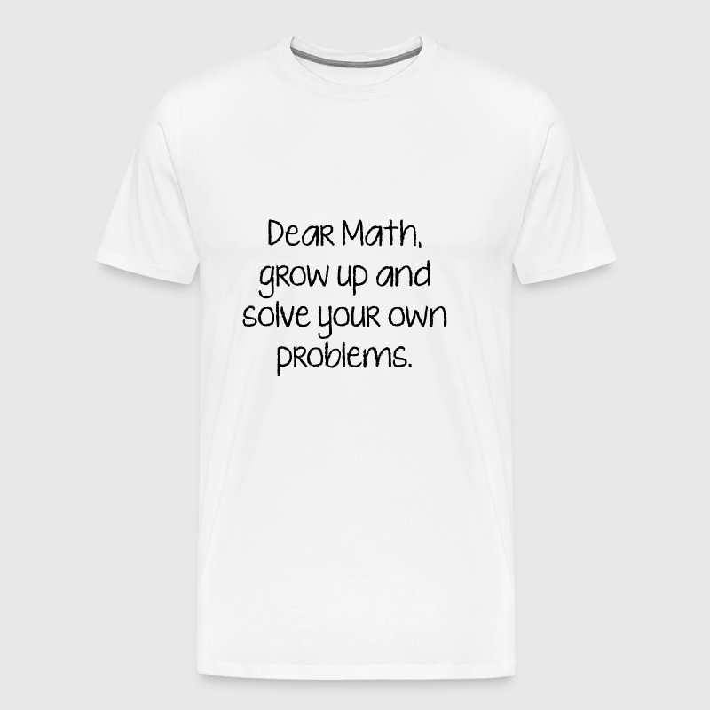 Dear Math, Grow Up And Solve Your Own Problems T-Shirt ...