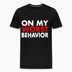 On my WORST Behavior T-Shirts