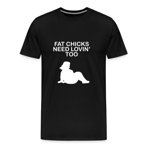 Fat Chicks Need Lovin Too - Men's Premium T-Shirt