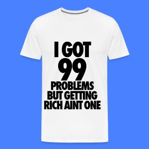 I Got 99 Problems But Getting Rich Aint One T-Shirts - Men's Premium T-Shirt