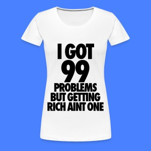 I Got 99 Problems But Getting Rich Aint One Women's T-Shirts - Women's Premium T-Shirt