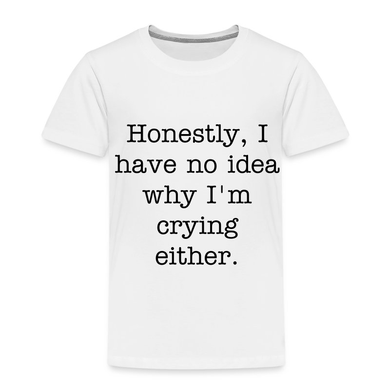 Honestly, I have no idea why I'm crying either. - Toddler Premium T-Shirt