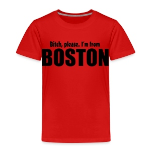 Bitch, please. I'm from Boston - Toddler Premium T-Shirt