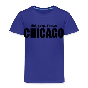 Bitch, please. I'm from Chicago - Toddler Premium T-Shirt