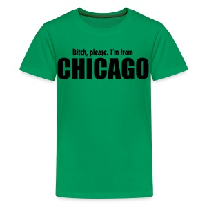 Bitch, please. I'm from Chicago - Kids' Premium T-Shirt