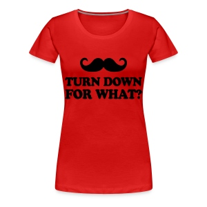 Mustache Turn Down For What? - Women's Premium T-Shirt