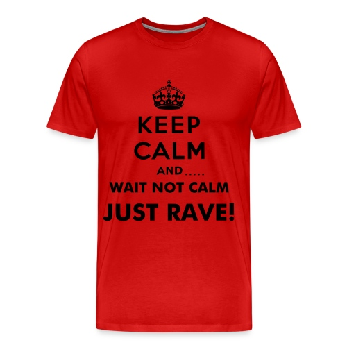 Keep Calm and...wait NOT CALM JUST RAVE - Men's Premium T-Shirt