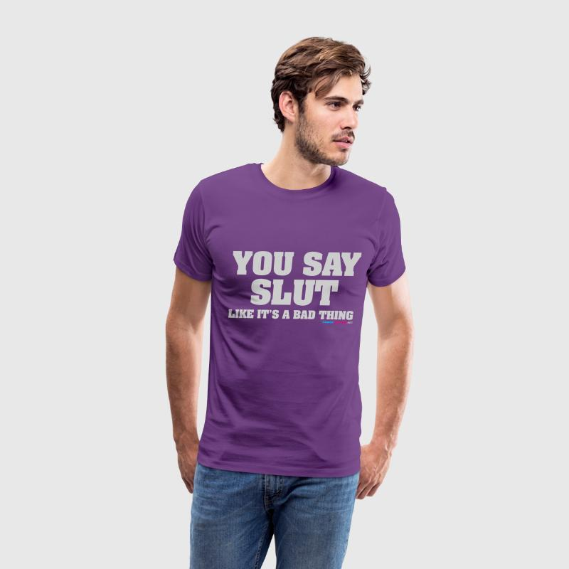 You Say Slut Like It's A Bad Thing - Men's Premium T-Shirt