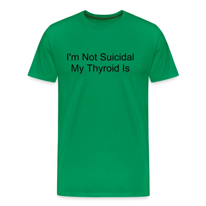 I'm Not Suicidal, My Thyroid Is - Men's Premium T-Shirt