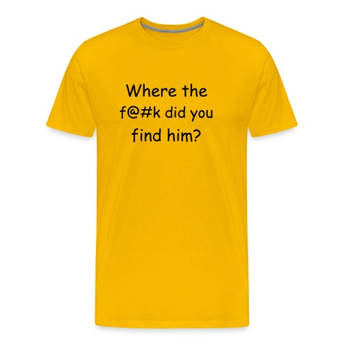 Where the f@#k did you find him? - Men's Premium T-Shirt